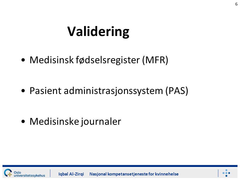 6 Validering Medisinsk fødselsregister (MFR) Pasient administrasjonssystem (PAS) Medisinske journaler Iqbal Al-Zirqi Nasjonal kompetansetjeneste for k