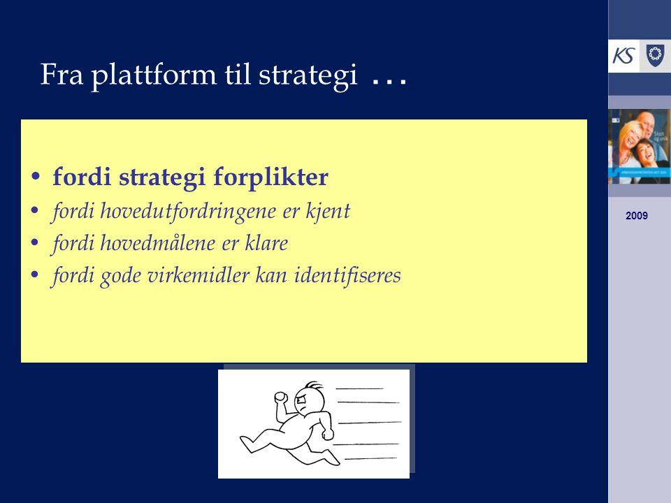 2009 Fra plattform til strategi … fordi strategi forplikter fordi hovedutfordringene er kjent fordi hovedmålene er klare fordi gode virkemidler kan identifiseres