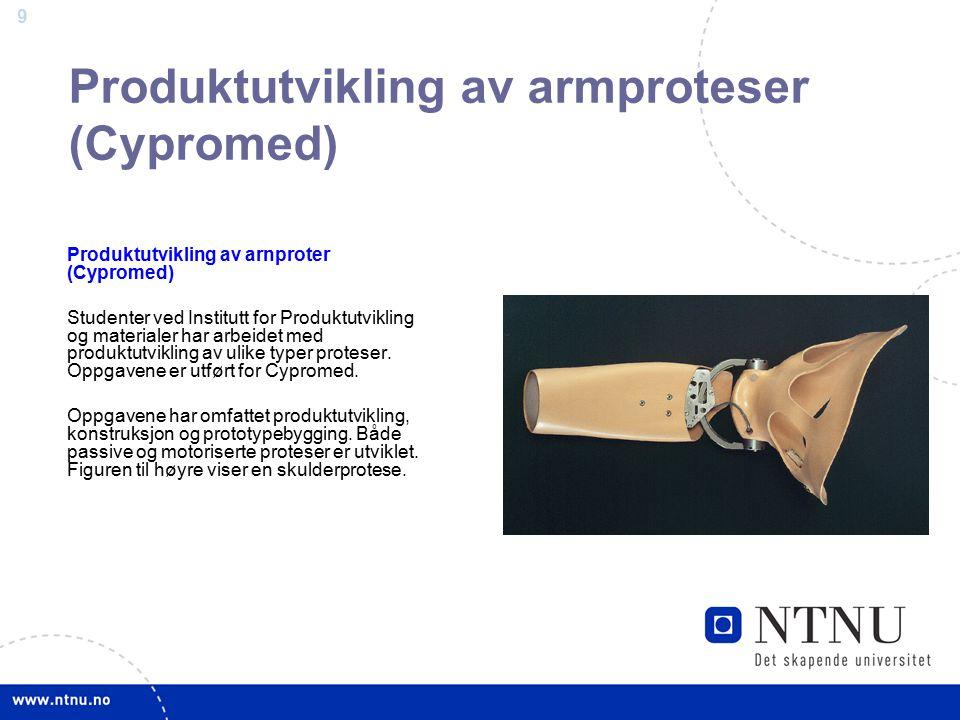 9 Produktutvikling av armproteser (Cypromed) Produktutvikling av arnproter (Cypromed) Studenter ved Institutt for Produktutvikling og materialer har arbeidet med produktutvikling av ulike typer proteser.