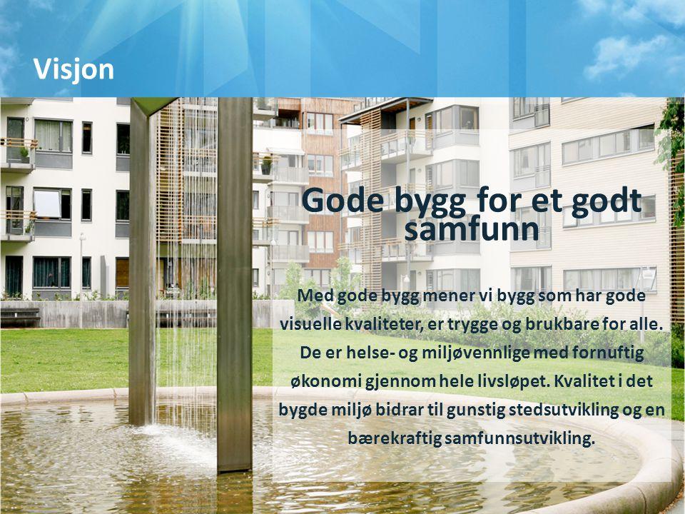 Visjon Gode bygg for et godt samfunn Med gode bygg mener vi bygg som har gode visuelle kvaliteter, er trygge og brukbare for alle. De er helse- og mil