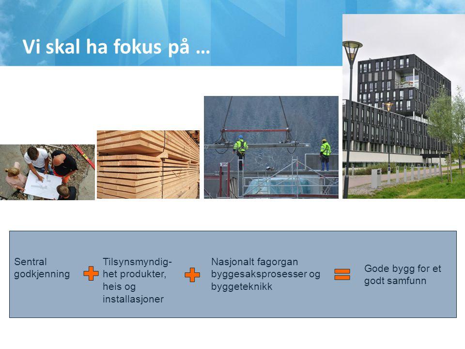 Sentral godkjenning Tilsynsmyndig- het produkter, heis og installasjoner Nasjonalt fagorgan byggesaksprosesser og byggeteknikk Gode bygg for et godt samfunn Vi skal ha fokus på …
