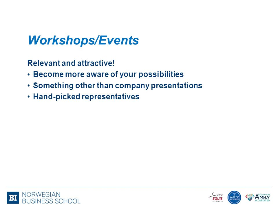 Workshops/Events Relevant and attractive! Become more aware of your possibilities Something other than company presentations Hand-picked representativ