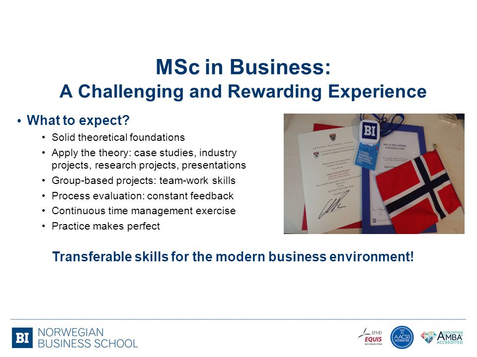 MSc in Business: A Challenging and Rewarding Experience What to expect? Solid theoretical foundations Apply the theory: case studies, industry project