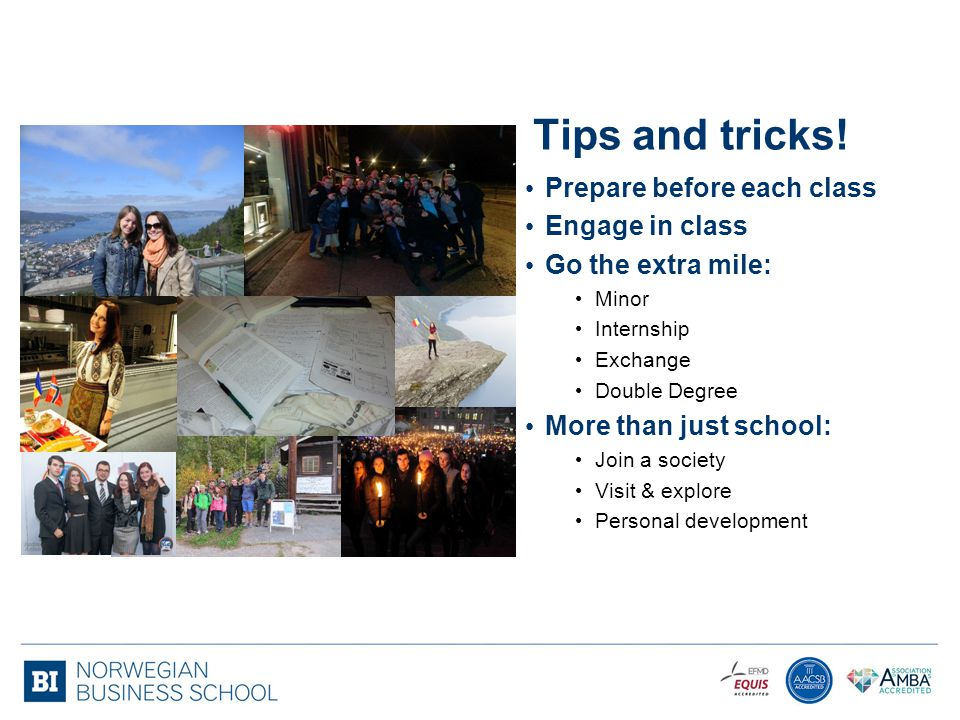 Tips and tricks! Prepare before each class Engage in class Go the extra mile: Minor Internship Exchange Double Degree More than just school: Join a so