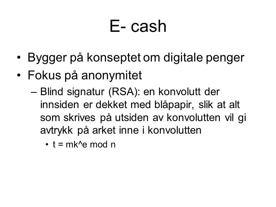 E- cash Bygger på konseptet om digitale penger Fokus på anonymitet –Blind signatur (RSA): en konvolutt der innsiden er dekket med blåpapir, slik at alt som skrives på utsiden av konvolutten vil gi avtrykk på arket inne i konvolutten t = mk^e mod n