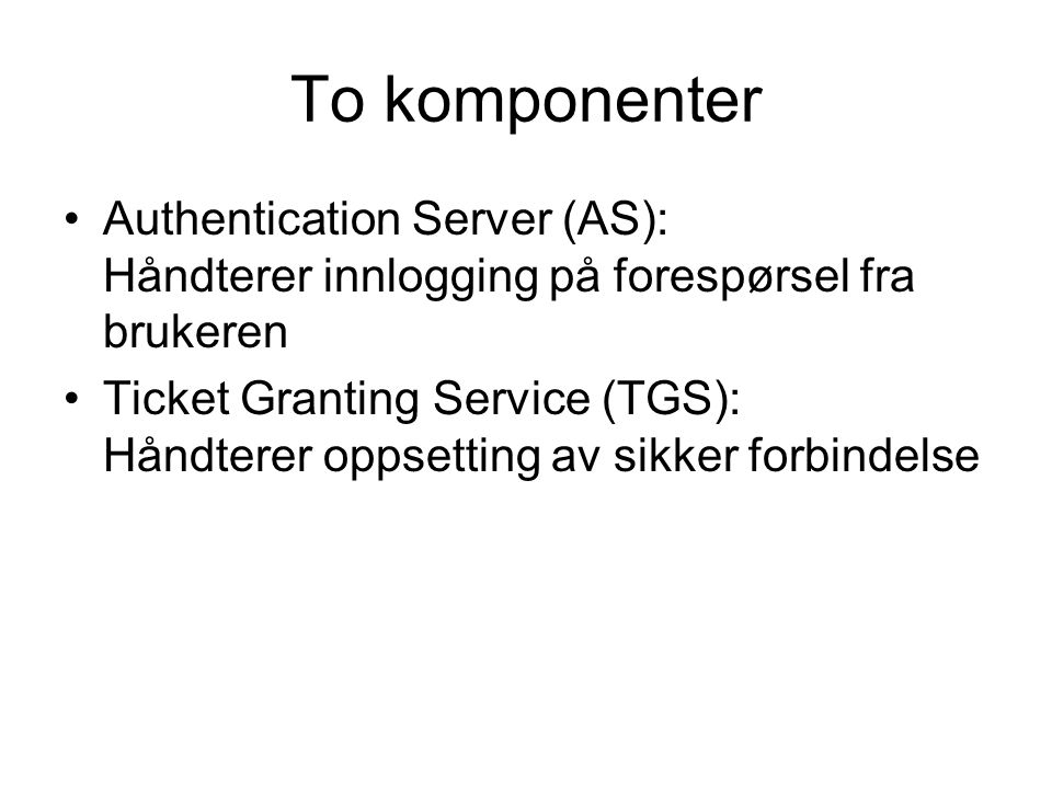 To komponenter Authentication Server (AS): Håndterer innlogging på forespørsel fra brukeren Ticket Granting Service (TGS): Håndterer oppsetting av sik