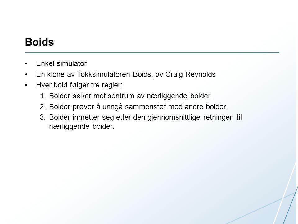 Boids Enkel simulator En klone av flokksimulatoren Boids, av Craig Reynolds Hver boid følger tre regler: 1.Boider søker mot sentrum av nærliggende boi