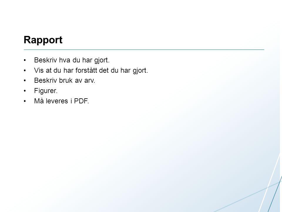 Rapport Beskriv hva du har gjort. Vis at du har forstått det du har gjort. Beskriv bruk av arv. Figurer. Må leveres i PDF.