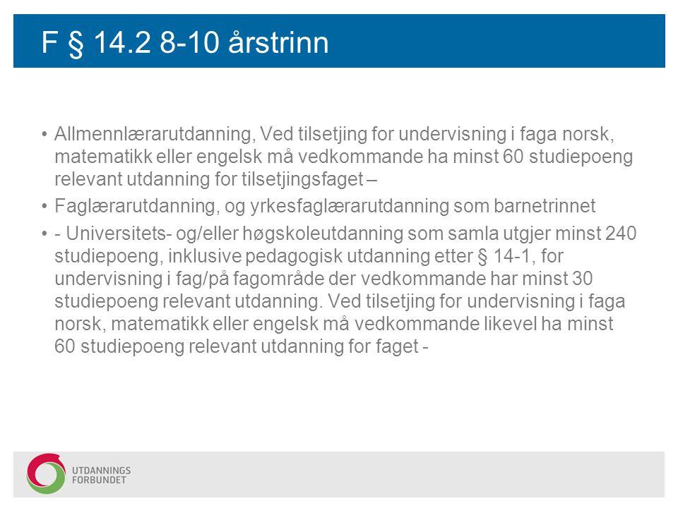 F § 14.2 8-10 årstrinn Allmennlærarutdanning, Ved tilsetjing for undervisning i faga norsk, matematikk eller engelsk må vedkommande ha minst 60 studiepoeng relevant utdanning for tilsetjingsfaget – Faglærarutdanning, og yrkesfaglærarutdanning som barnetrinnet - Universitets- og/eller høgskoleutdanning som samla utgjer minst 240 studiepoeng, inklusive pedagogisk utdanning etter § 14-1, for undervisning i fag/på fagområde der vedkommande har minst 30 studiepoeng relevant utdanning.