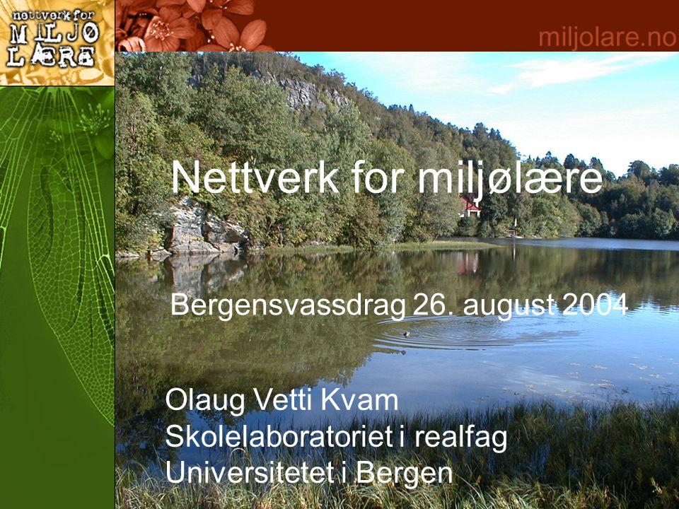 Nettverk for miljølære Olaug Vetti Kvam Skolelaboratoriet i realfag Universitetet i Bergen Bergensvassdrag 26.