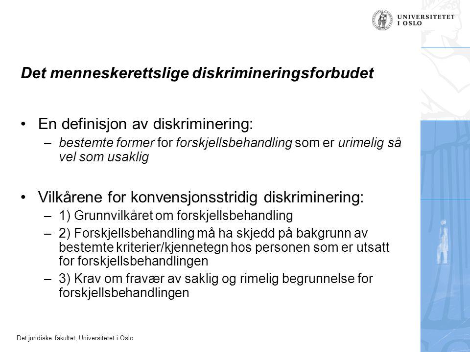 Det juridiske fakultet, Universitetet i Oslo Det menneskerettslige diskrimineringsforbudet En definisjon av diskriminering: –bestemte former for forskjellsbehandling som er urimelig så vel som usaklig Vilkårene for konvensjonsstridig diskriminering: –1) Grunnvilkåret om forskjellsbehandling –2) Forskjellsbehandling må ha skjedd på bakgrunn av bestemte kriterier/kjennetegn hos personen som er utsatt for forskjellsbehandlingen –3) Krav om fravær av saklig og rimelig begrunnelse for forskjellsbehandlingen