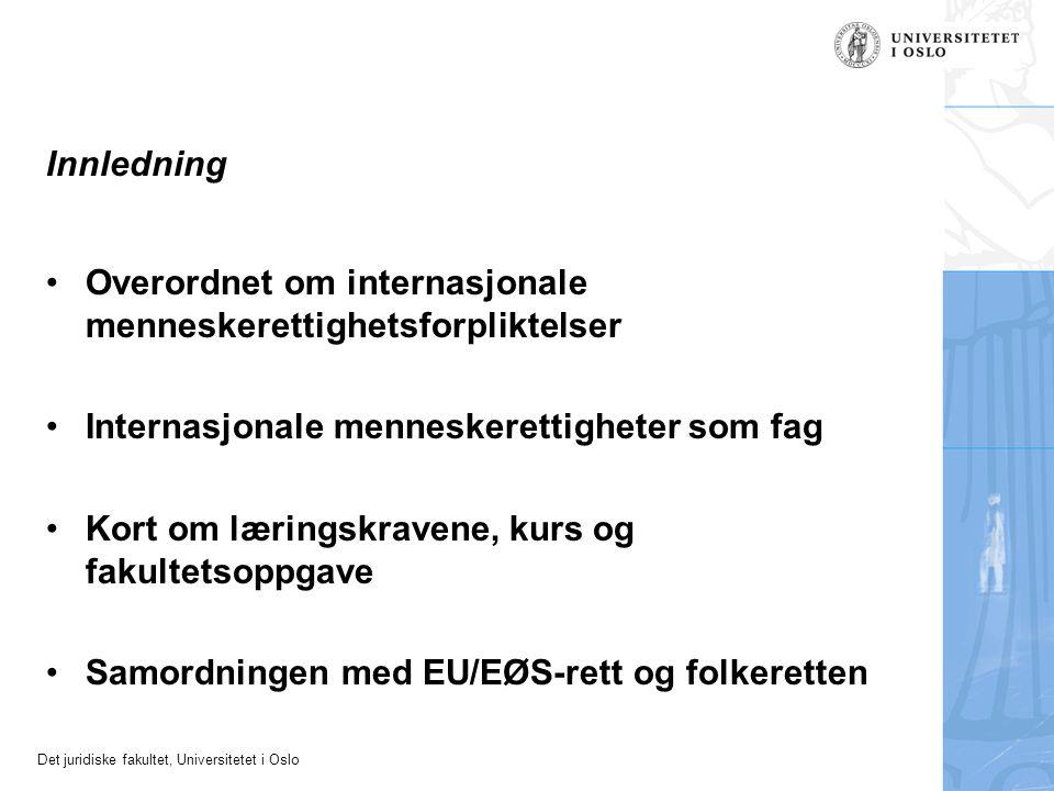 Det juridiske fakultet, Universitetet i Oslo Innledning Overordnet om internasjonale menneskerettighetsforpliktelser Internasjonale menneskerettigheter som fag Kort om læringskravene, kurs og fakultetsoppgave Samordningen med EU/EØS-rett og folkeretten