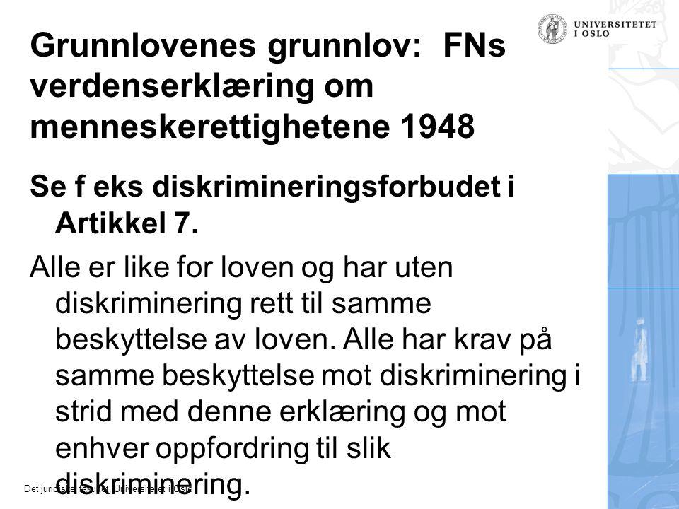 Det juridiske fakultet, Universitetet i Oslo Grunnlovenes grunnlov: FNs verdenserklæring om menneskerettighetene 1948 Se f eks diskrimineringsforbudet i Artikkel 7.