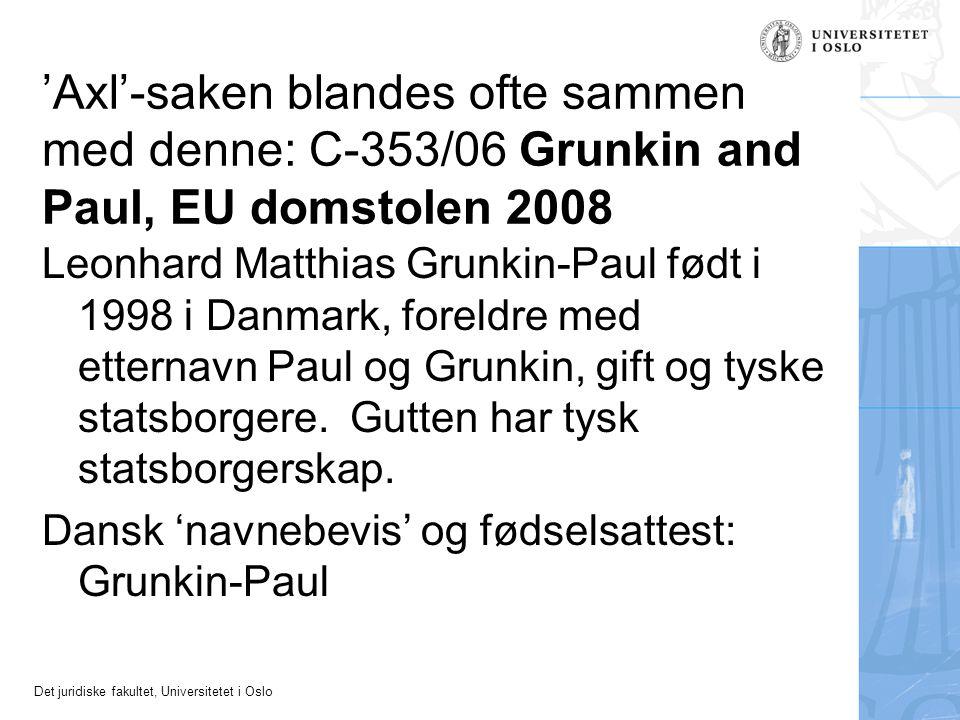 Det juridiske fakultet, Universitetet i Oslo 'Axl'-saken blandes ofte sammen med denne: C ‑ 353/06 Grunkin and Paul, EU domstolen 2008 Leonhard Matthias Grunkin-Paul født i 1998 i Danmark, foreldre med etternavn Paul og Grunkin, gift og tyske statsborgere.