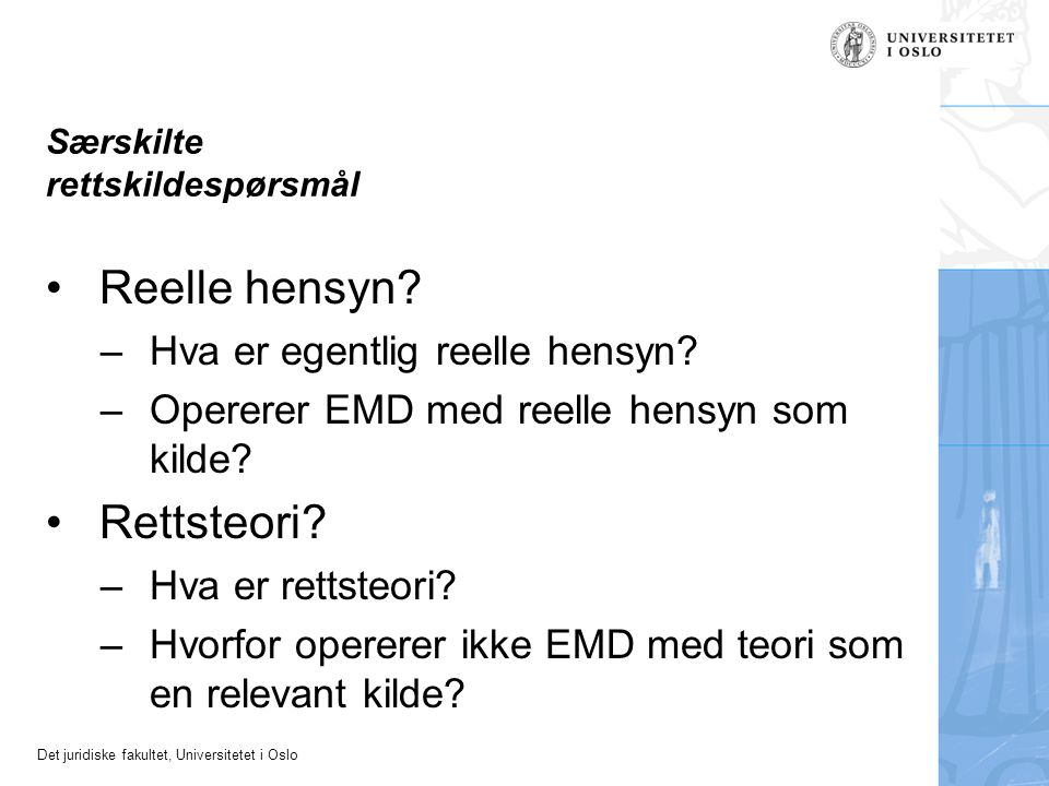 Det juridiske fakultet, Universitetet i Oslo Særskilte rettskildespørsmål Reelle hensyn? –Hva er egentlig reelle hensyn? –Opererer EMD med reelle hens