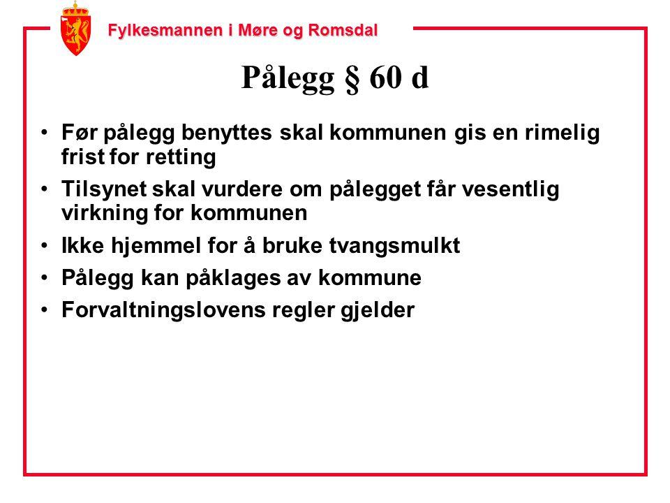 Fylkesmannen i Møre og Romsdal Pålegg § 60 d Før pålegg benyttes skal kommunen gis en rimelig frist for retting Tilsynet skal vurdere om pålegget får vesentlig virkning for kommunen Ikke hjemmel for å bruke tvangsmulkt Pålegg kan påklages av kommune Forvaltningslovens regler gjelder