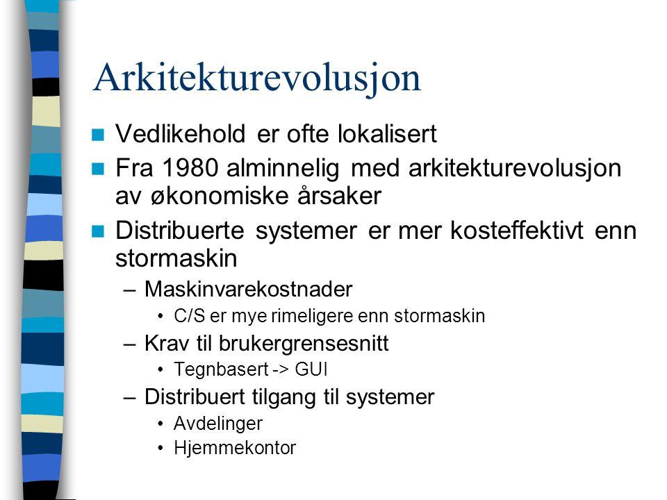 Arkitekturevolusjon Vedlikehold er ofte lokalisert Fra 1980 alminnelig med arkitekturevolusjon av økonomiske årsaker Distribuerte systemer er mer kosteffektivt enn stormaskin –Maskinvarekostnader C/S er mye rimeligere enn stormaskin –Krav til brukergrensesnitt Tegnbasert -> GUI –Distribuert tilgang til systemer Avdelinger Hjemmekontor