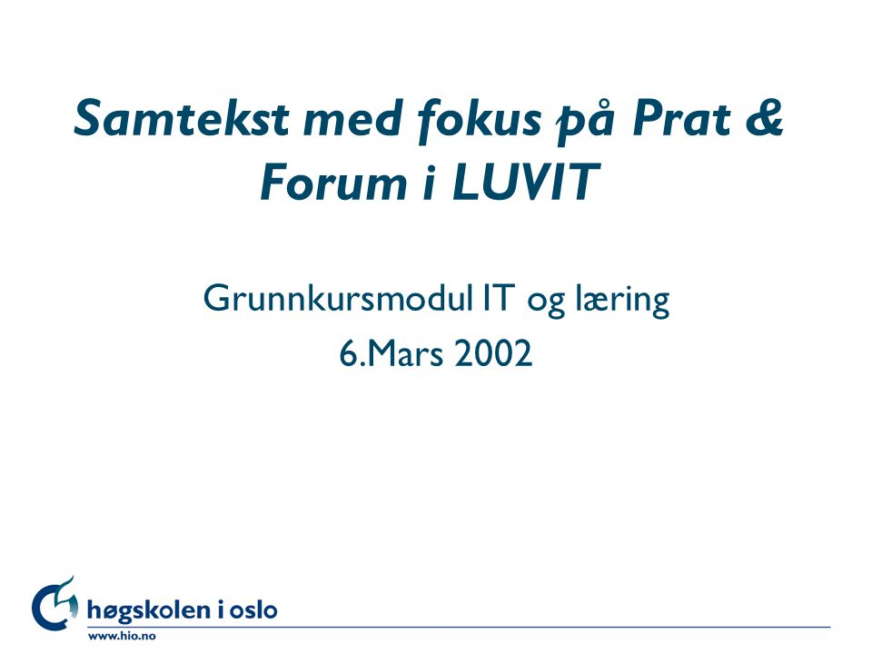 Høgskolen i Oslo Samtekst med fokus på Prat & Forum i LUVIT Grunnkursmodul IT og læring 6.Mars 2002
