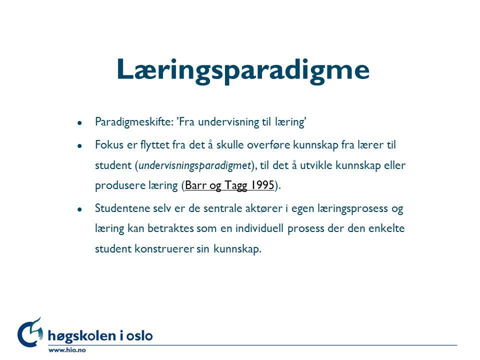 Høgskolen i Oslo Læringsparadigme l Paradigmeskifte: 'Fra undervisning til læring' l Fokus er flyttet fra det å skulle overføre kunnskap fra lærer til student (undervisningsparadigmet), til det å utvikle kunnskap eller produsere læring (Barr og Tagg 1995).Barr og Tagg 1995 l Studentene selv er de sentrale aktører i egen læringsprosess og læring kan betraktes som en individuell prosess der den enkelte student konstruerer sin kunnskap.