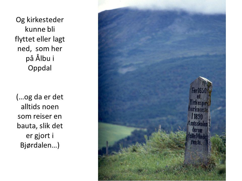 Og kirkesteder kunne bli flyttet eller lagt ned, som her på Ålbu i Oppdal (…og da er det alltids noen som reiser en bauta, slik det er gjort i Bjørdal