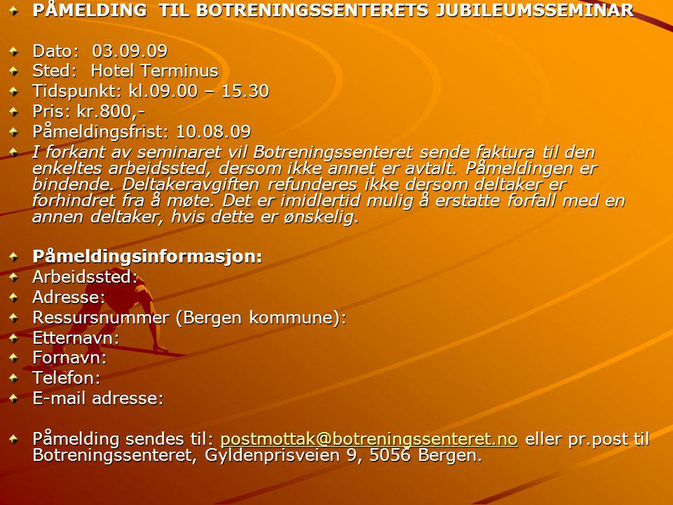 PÅMELDING TIL BOTRENINGSSENTERETS JUBILEUMSSEMINAR Dato: 03.09.09 Sted: Hotel Terminus Tidspunkt: kl.09.00 – 15.30 Pris: kr.800,- Påmeldingsfrist: 10.