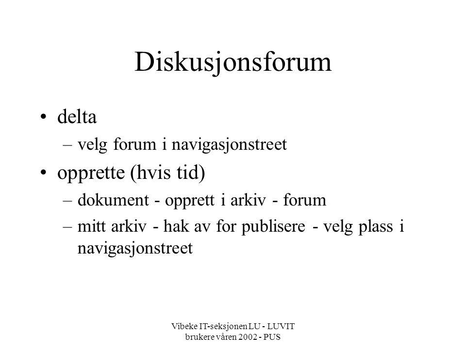 Vibeke IT-seksjonen LU - LUVIT brukere våren 2002 - PUS Diskusjonsforum delta –velg forum i navigasjonstreet opprette (hvis tid) –dokument - opprett i arkiv - forum –mitt arkiv - hak av for publisere - velg plass i navigasjonstreet