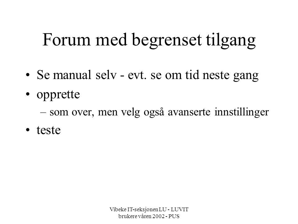 Vibeke IT-seksjonen LU - LUVIT brukere våren 2002 - PUS Forum med begrenset tilgang Se manual selv - evt.