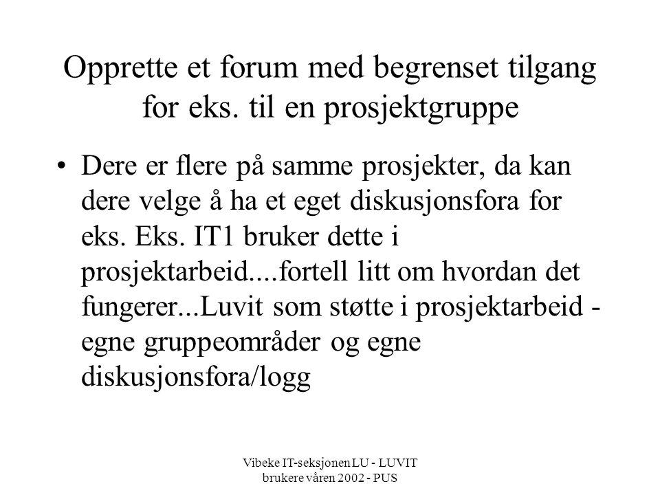 Vibeke IT-seksjonen LU - LUVIT brukere våren 2002 - PUS Opprette et forum med begrenset tilgang for eks.