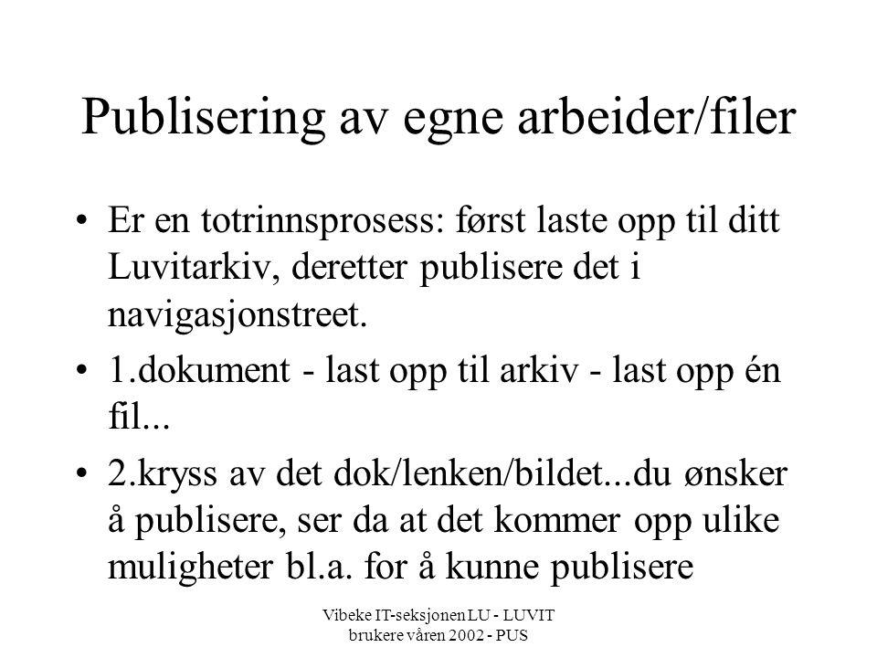 Vibeke IT-seksjonen LU - LUVIT brukere våren 2002 - PUS Publisering av egne arbeider/filer Er en totrinnsprosess: først laste opp til ditt Luvitarkiv, deretter publisere det i navigasjonstreet.