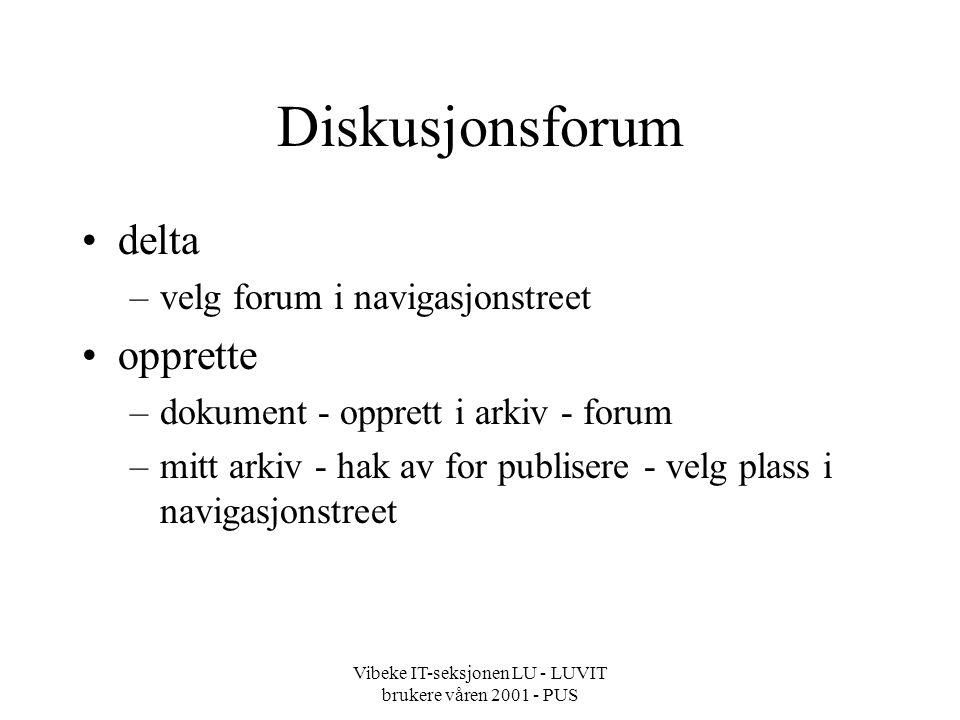 Vibeke IT-seksjonen LU - LUVIT brukere våren 2001 - PUS Diskusjonsforum delta –velg forum i navigasjonstreet opprette –dokument - opprett i arkiv - forum –mitt arkiv - hak av for publisere - velg plass i navigasjonstreet