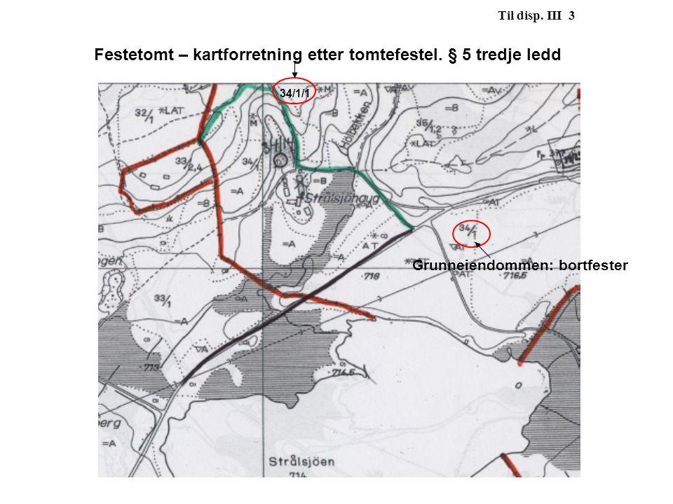 34/1/1 Til disp. III 3 Festetomt – kartforretning etter tomtefestel. § 5 tredje ledd Grunneiendommen: bortfester