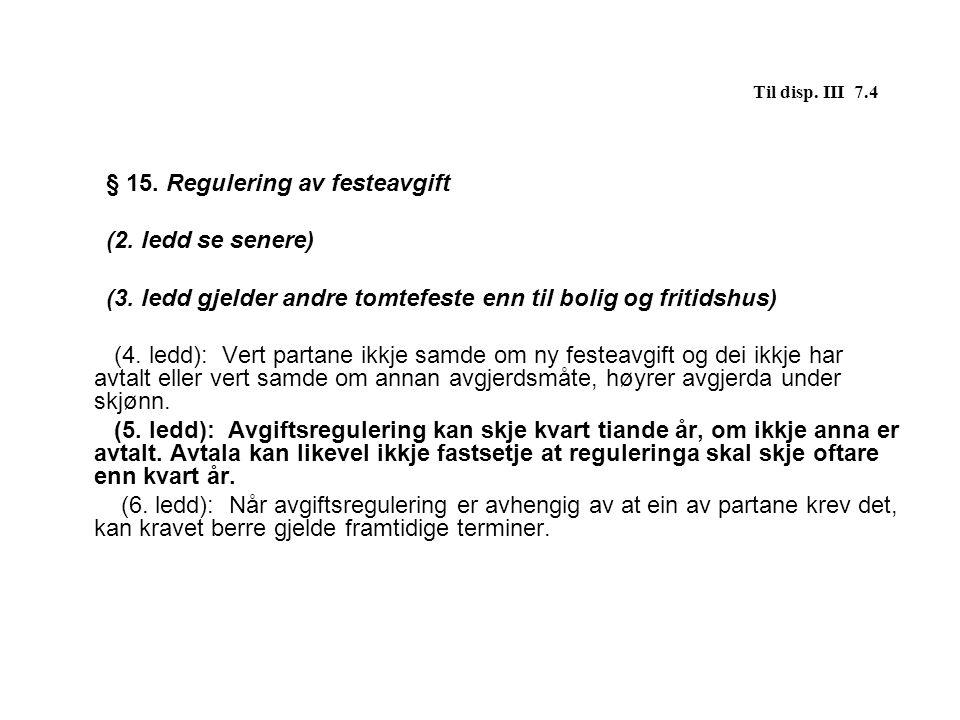 Til disp. III 7.4 § 15. Regulering av festeavgift (2. ledd se senere) (3. ledd gjelder andre tomtefeste enn til bolig og fritidshus) (4. ledd): Vert p