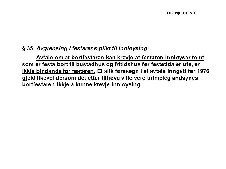 Til disp. III 8.1 § 35. Avgrensing i festarens plikt til innløysing Avtale om at bortfestaren kan krevje at festaren innløyser tomt som er festa bort