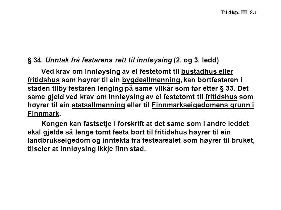 Til disp. III 8.1 § 34. Unntak frå festarens rett til innløysing (2. og 3. ledd) Ved krav om innløysing av ei festetomt til bustadhus eller fritidshus