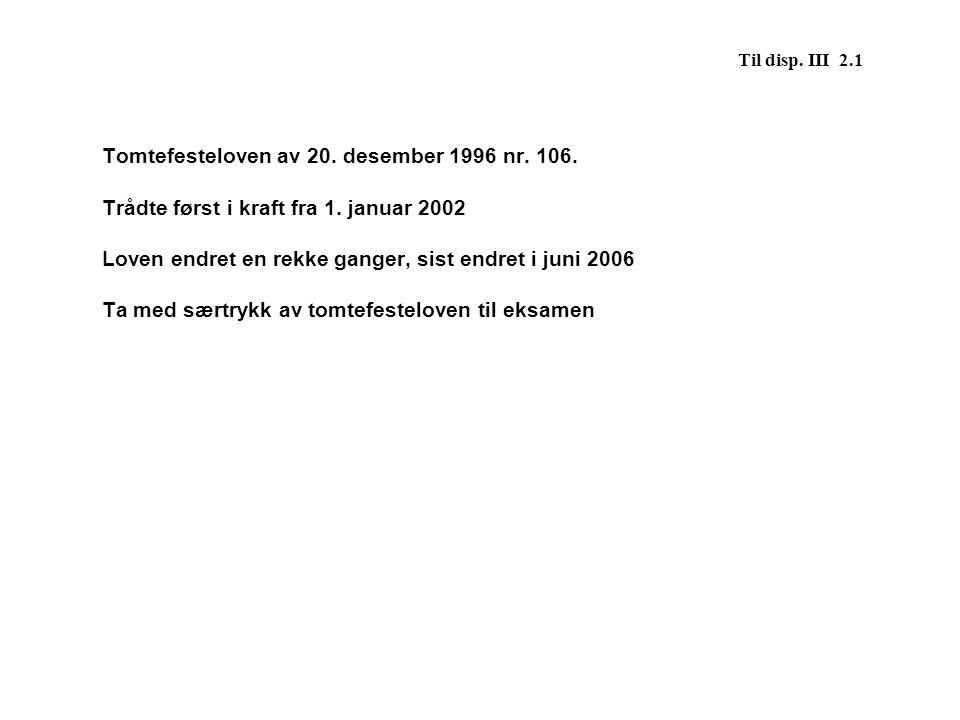 Til disp. III 2.1 Tomtefesteloven av 20. desember 1996 nr. 106. Trådte først i kraft fra 1. januar 2002 Loven endret en rekke ganger, sist endret i ju