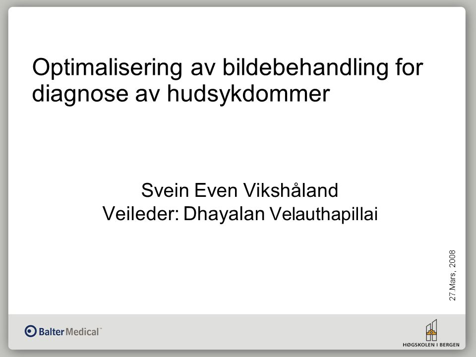 Optimalisering av bildebehandling for diagnose av hudsykdommer 27.Mars, 2008 Svein Even Vikshåland Veileder: Dhayalan Velauthapillai