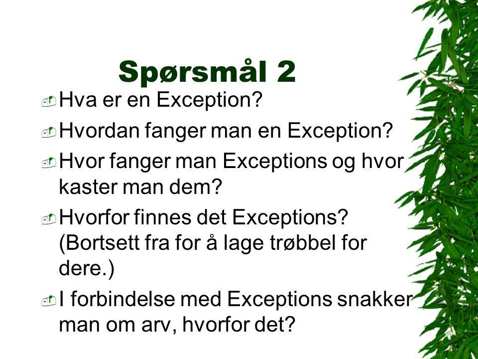 Spørsmål 2  Hva er en Exception?  Hvordan fanger man en Exception?  Hvor fanger man Exceptions og hvor kaster man dem?  Hvorfor finnes det Excepti