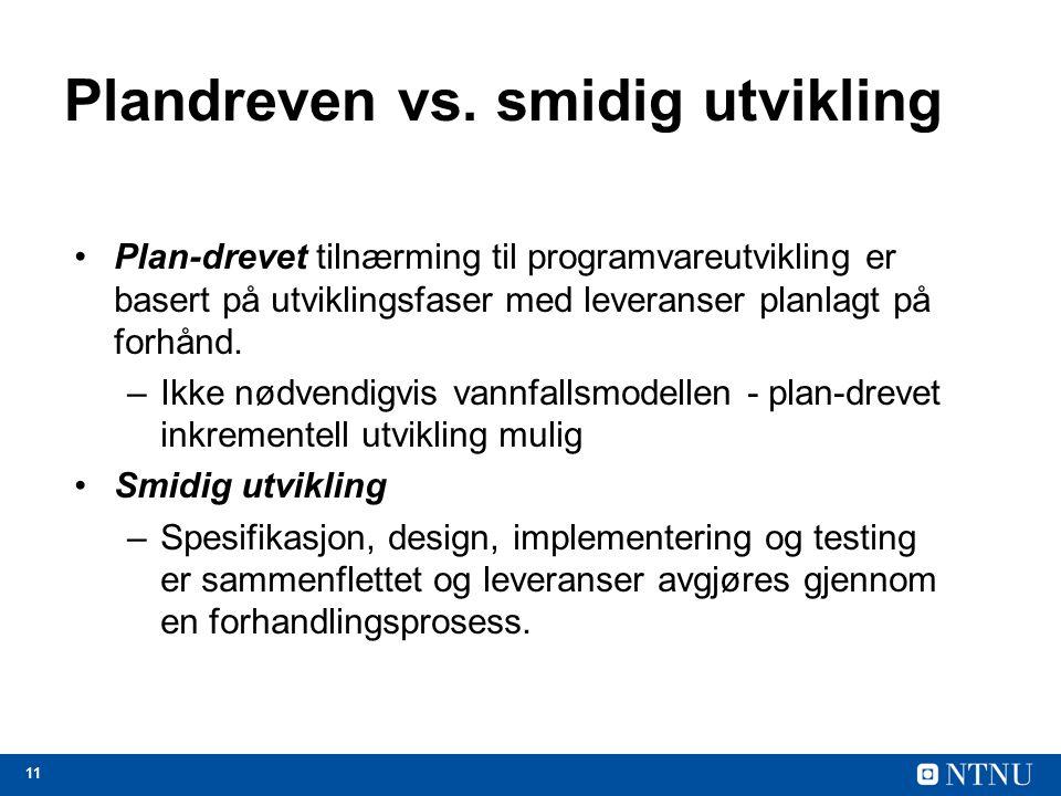 11 Plandreven vs. smidig utvikling Plan-drevet tilnærming til programvareutvikling er basert på utviklingsfaser med leveranser planlagt på forhånd. –I