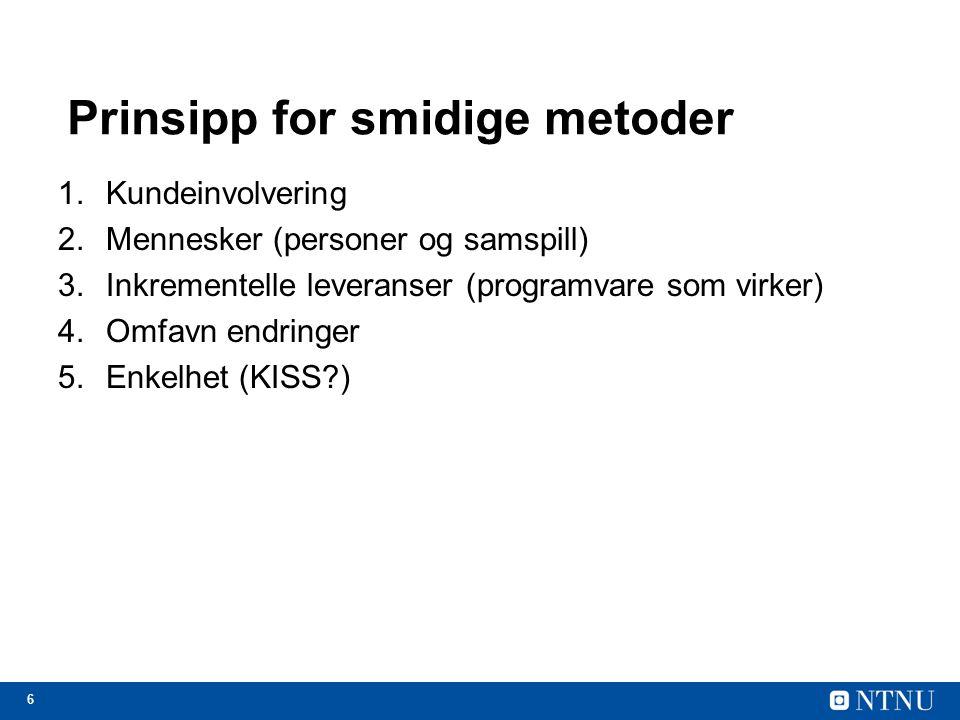 6 Prinsipp for smidige metoder 1.Kundeinvolvering 2.Mennesker (personer og samspill) 3.Inkrementelle leveranser (programvare som virker) 4.Omfavn endr