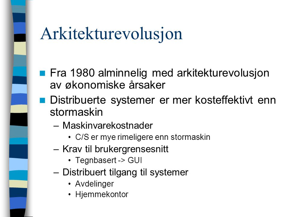 Arkitekturevolusjon Fra 1980 alminnelig med arkitekturevolusjon av økonomiske årsaker Distribuerte systemer er mer kosteffektivt enn stormaskin –Maskinvarekostnader C/S er mye rimeligere enn stormaskin –Krav til brukergrensesnitt Tegnbasert -> GUI –Distribuert tilgang til systemer Avdelinger Hjemmekontor