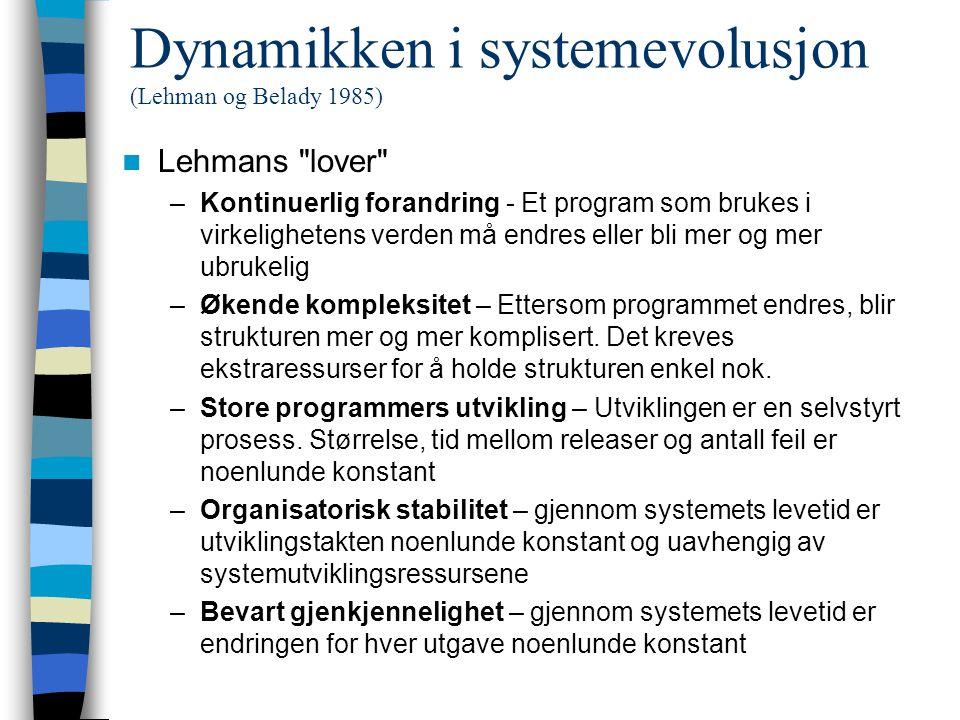 Dynamikken i systemevolusjon (Lehman og Belady 1985) Lehmans lover –Kontinuerlig forandring - Et program som brukes i virkelighetens verden må endres eller bli mer og mer ubrukelig –Økende kompleksitet – Ettersom programmet endres, blir strukturen mer og mer komplisert.