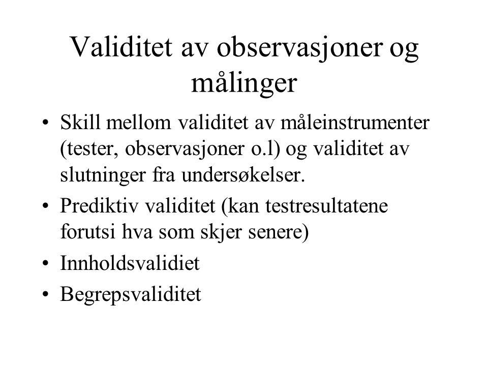 Validitet av observasjoner og målinger Skill mellom validitet av måleinstrumenter (tester, observasjoner o.l) og validitet av slutninger fra undersøkelser.