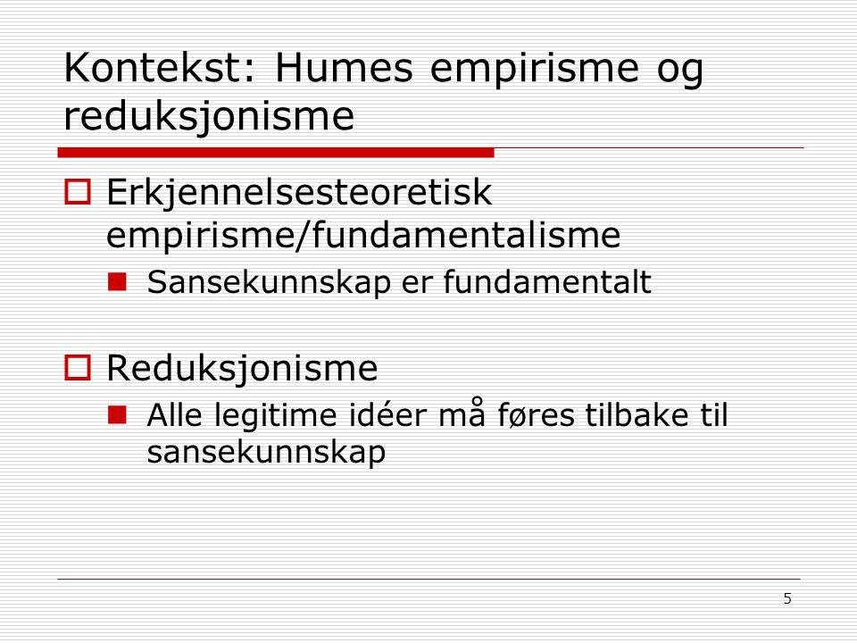 5 Kontekst: Humes empirisme og reduksjonisme  Erkjennelsesteoretisk empirisme/fundamentalisme Sansekunnskap er fundamentalt  Reduksjonisme Alle legi