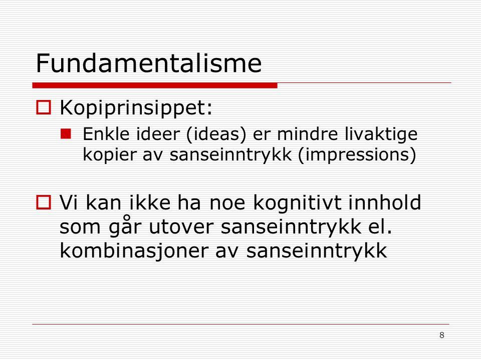8 Fundamentalisme  Kopiprinsippet: Enkle ideer (ideas) er mindre livaktige kopier av sanseinntrykk (impressions)  Vi kan ikke ha noe kognitivt innho