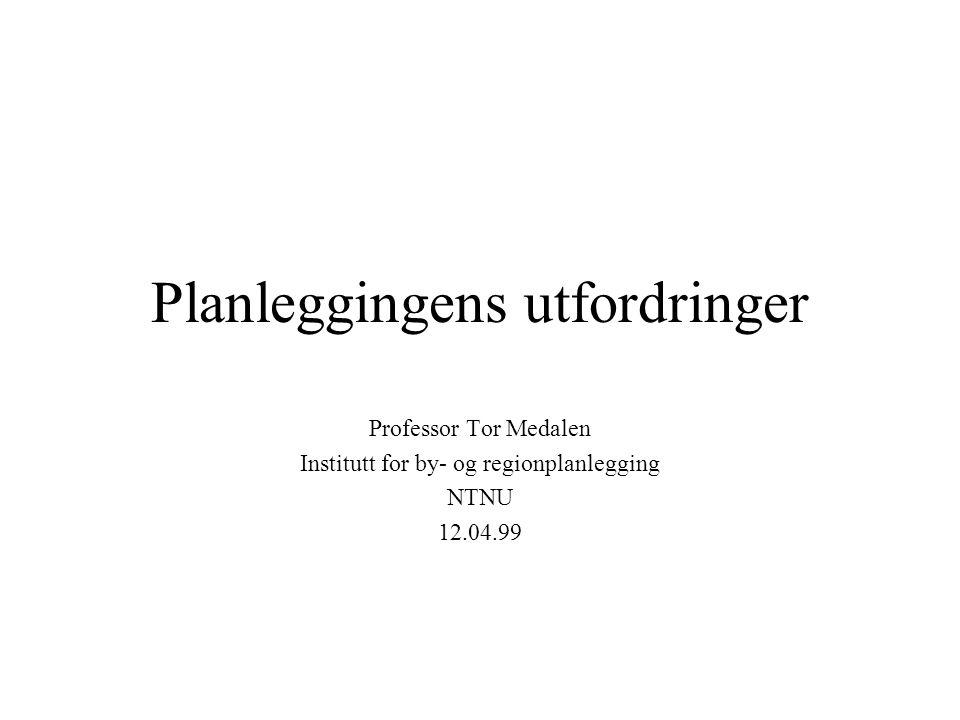 Planleggingens utfordringer Professor Tor Medalen Institutt for by- og regionplanlegging NTNU 12.04.99