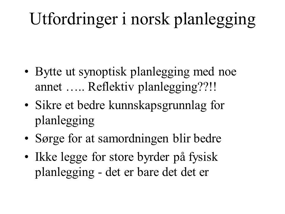 Utfordringer i norsk planlegging Bytte ut synoptisk planlegging med noe annet ….. Reflektiv planlegging??!! Sikre et bedre kunnskapsgrunnlag for planl