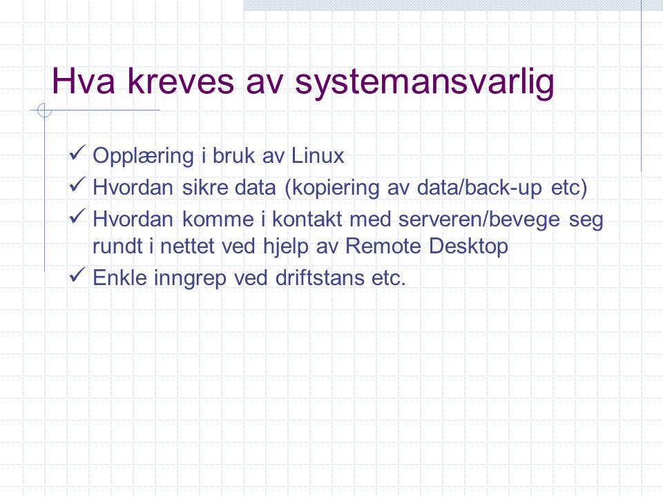 Hva kreves av systemansvarlig Opplæring i bruk av Linux Hvordan sikre data (kopiering av data/back-up etc) Hvordan komme i kontakt med serveren/bevege seg rundt i nettet ved hjelp av Remote Desktop Enkle inngrep ved driftstans etc.