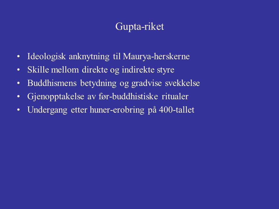 Gupta-riket Ideologisk anknytning til Maurya-herskerne Skille mellom direkte og indirekte styre Buddhismens betydning og gradvise svekkelse Gjenopptak