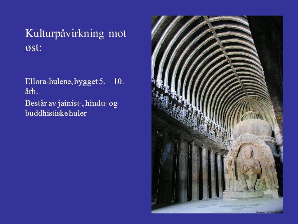 Kulturpåvirkning mot øst: Ellora-hulene, bygget 5. – 10. årh. Består av jainist-, hindu- og buddhistiske huler