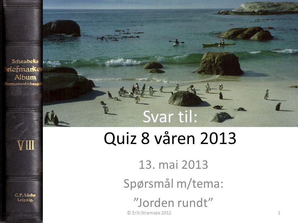 Svar til: Quiz 8 våren 2013 13. mai 2013 Spørsmål m/tema: Jorden rundt © Erik Strømsøe 20121